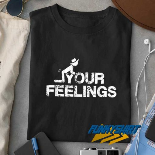 Fuck Your Feelings t shirt