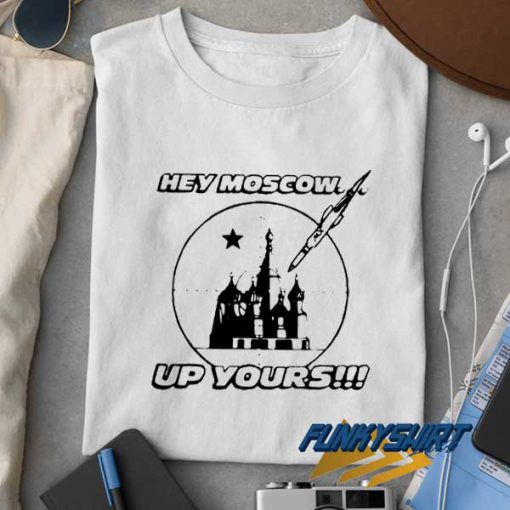 Hey Moscow Up Yours t shirt