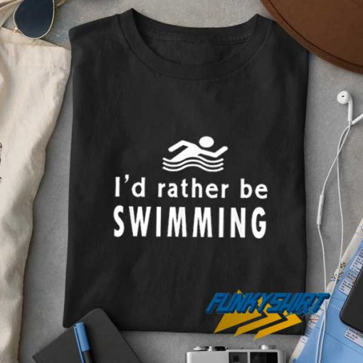 Id Rather Be Swimming t shirt