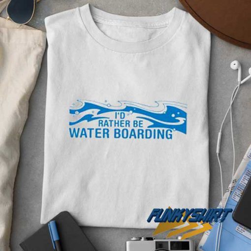 Id Rather Be Water Boarding t shirt