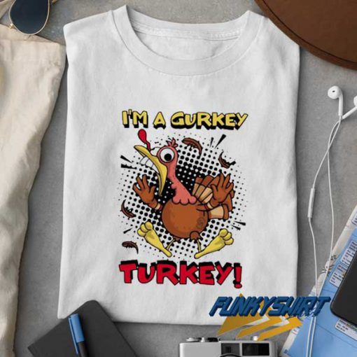 Im a Gurkey Turkey t shirt