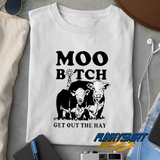 Moo Bitch Get Out The Hay t shirt