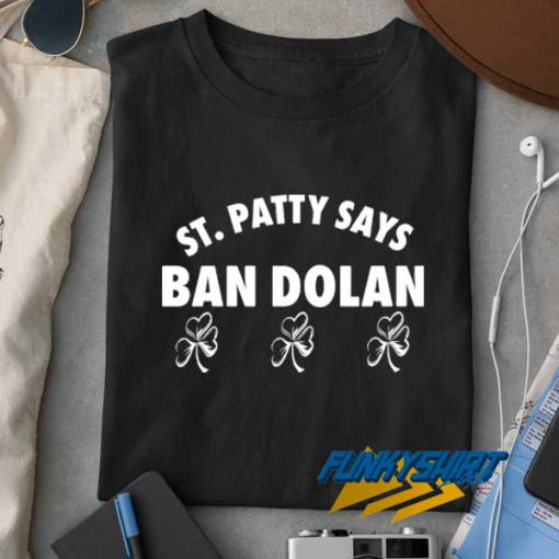St Patty Says Ban Dolan t shirt