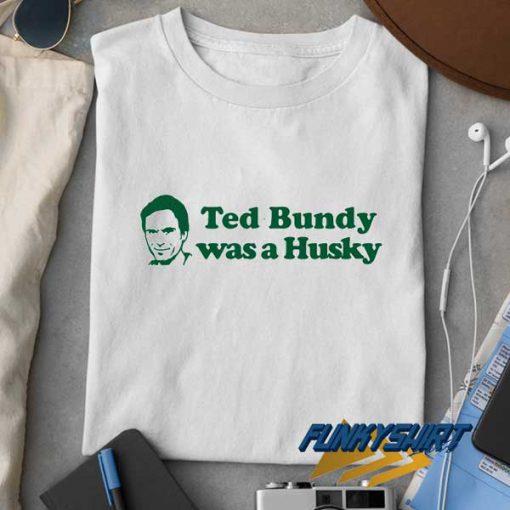 Ted Bundy Was a Husky t shirt