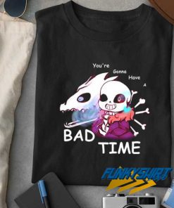 Youre Gonna Have a Bad Time t shirt